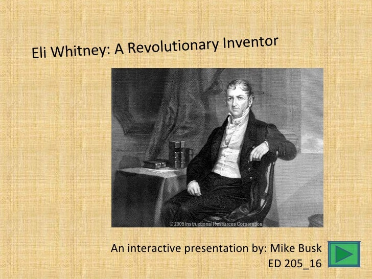 Eli Whitney: A Revolutionary Inventor An interactive presentation by: Mike Busk ED 205_16