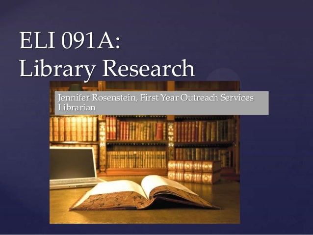 { ELI 091A: Library Research Jennifer Rosenstein, First Year Outreach Services Librarian
