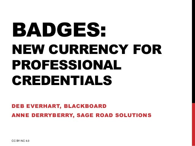 BADGES:  NEW CURRENCY FOR  PROFESSIONAL  CREDENTIALS  DEB EVERHART, BLACKBOARD  ANNE DERRYBERRY, SAGE ROAD SOLUTIONS  CC B...
