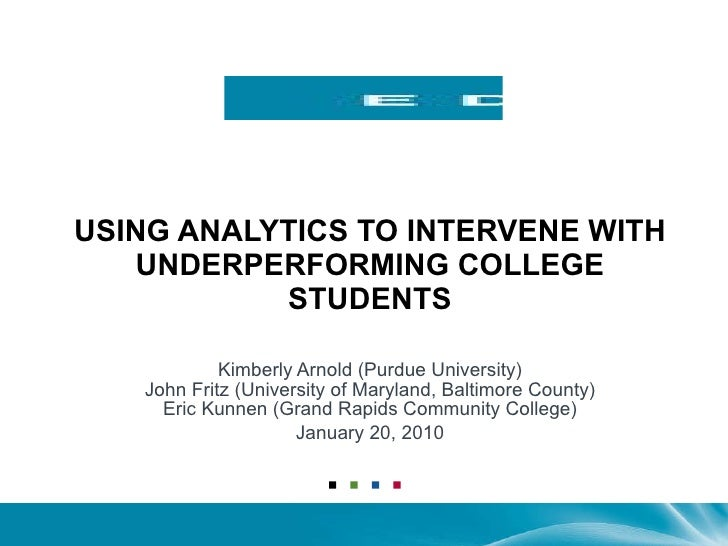 USING ANALYTICS TO INTERVENE WITH UNDERPERFORMING COLLEGE STUDENTS Kimberly Arnold (Purdue University) John Fritz (Univers...