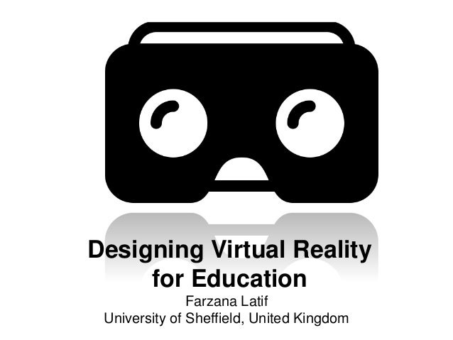 Designing Virtual Reality for Education Farzana Latif University of Sheffield, United Kingdom