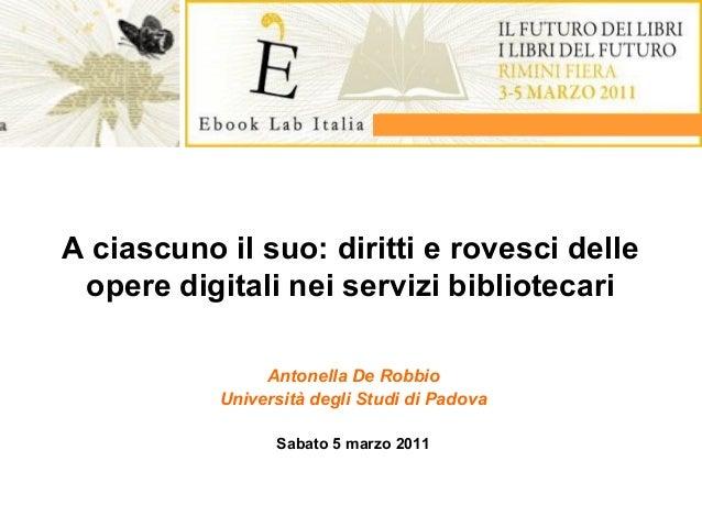A ciascuno il suo: diritti e rovesci delle opere digitali nei servizi bibliotecari Antonella De Robbio Università degli St...