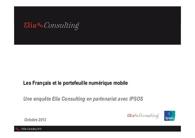 Les Français et le portefeuille numérique mobile Une enquête Elia Consulting en partenariat avec IPSOS  Octobre 2013 © Eli...