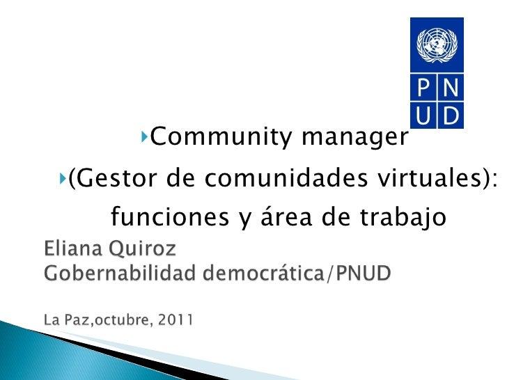 <ul><li>Community manager  </li></ul><ul><li>(Gestor de comunidades virtuales): funciones y área de trabajo </li></ul>