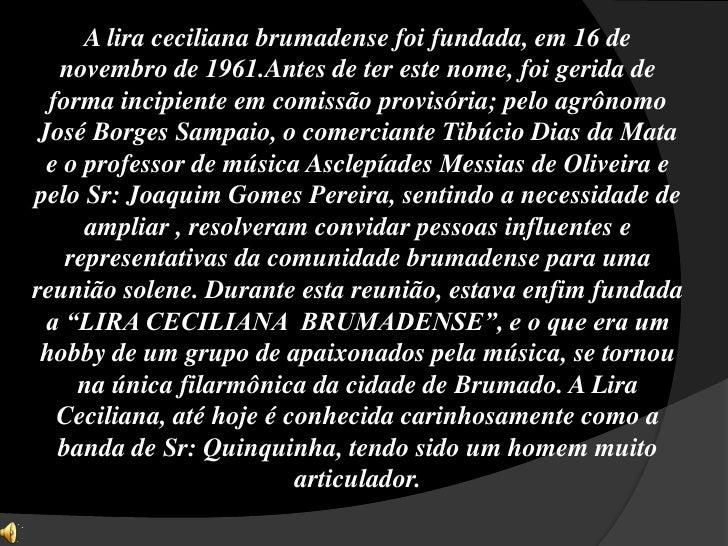 A lira ceciliana brumadense foi fundada, em 16 de novembro de 1961.Antes de ter este nome, foi gerida de forma incipiente ...