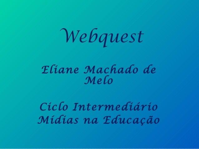 WebquestEliane Machado deMeloCiclo IntermediárioMídias na Educação