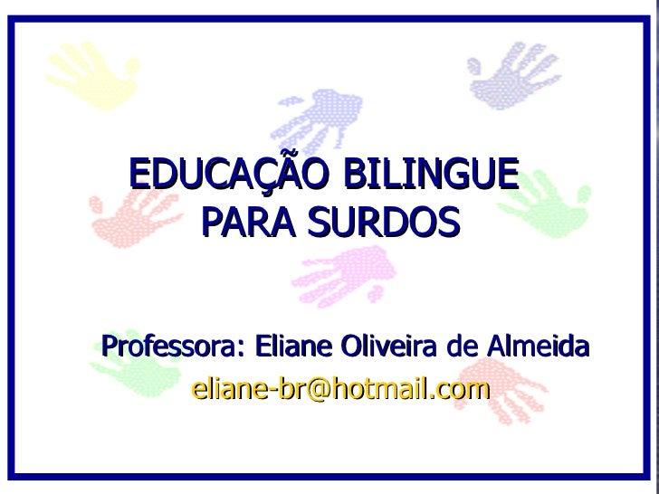 EDUCAÇÃO BILINGUE      PARA SURDOS  Professora: Eliane Oliveira de Almeida        eliane-br@hotmail.com