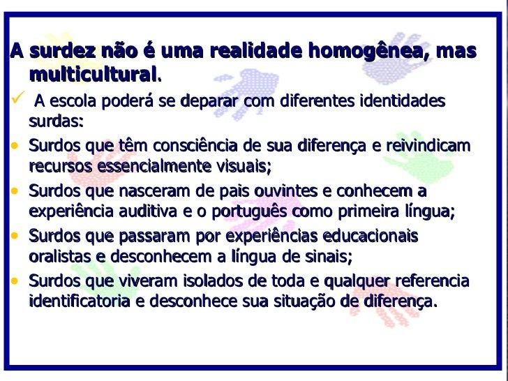 A surdez não é uma realidade homogênea, mas   multicultural.  A escola poderá se deparar com diferentes identidades     s...