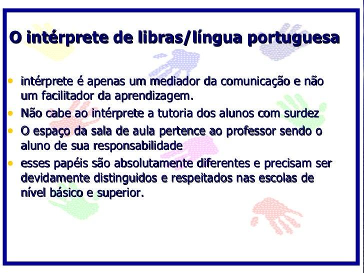 O intérprete de libras/língua portuguesa  • intérprete é apenas um mediador da comunicação e não     um facilitador da apr...