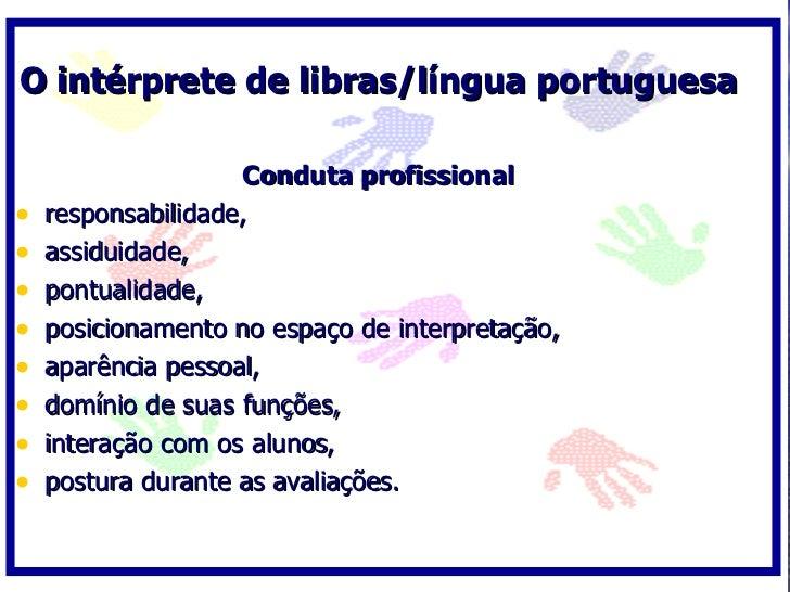 O intérprete de libras/língua portuguesa                      Conduta profissional •   responsabilidade, •   assiduidade, ...
