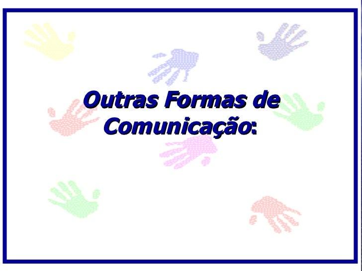 Outras Formas de  Comunicação: