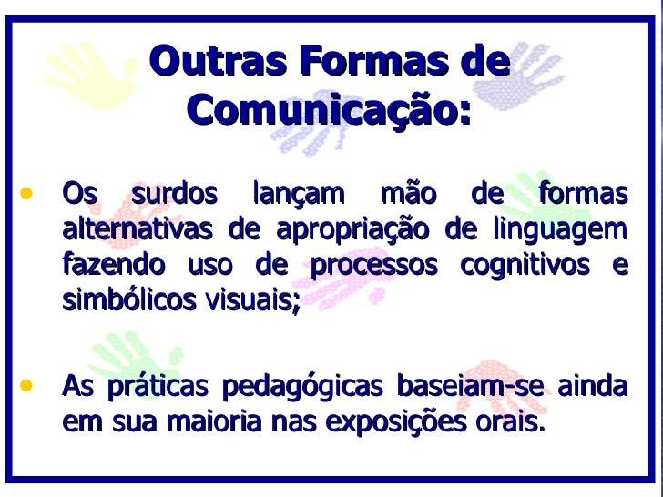 Outras Formas de           Comunicação:  • Os surdos lançam mão de formas    alternativas de apropriação de linguagem    f...