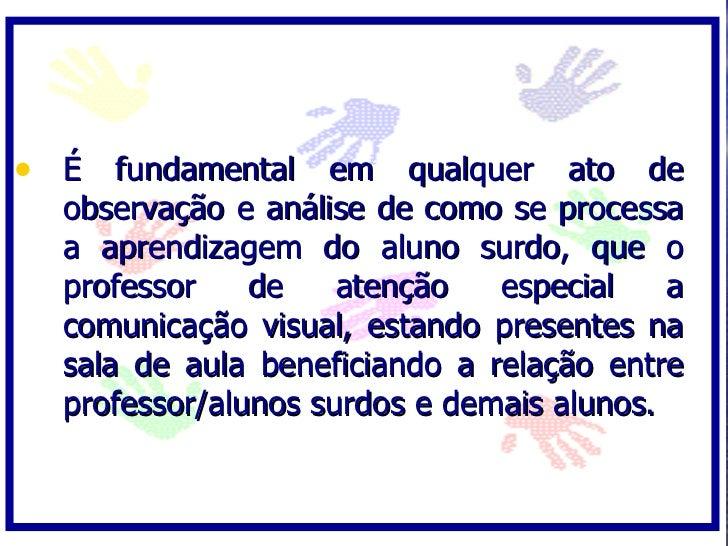 • É fundamental em qualquer ato de   observação e análise de como se processa   a aprendizagem do aluno surdo, que o   pro...