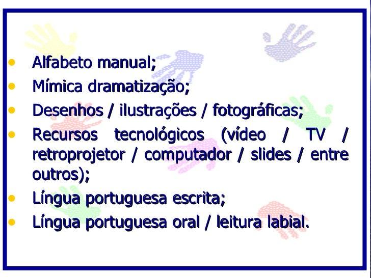 • Alfabeto manual; • Mímica dramatização; • Desenhos / ilustrações / fotográficas; • Recursos tecnológicos (vídeo / TV /  ...