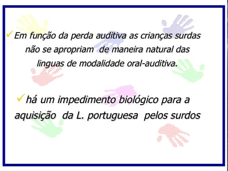 Em função da perda auditiva as crianças surdas     não se apropriam de maneira natural das       linguas de modalidade or...