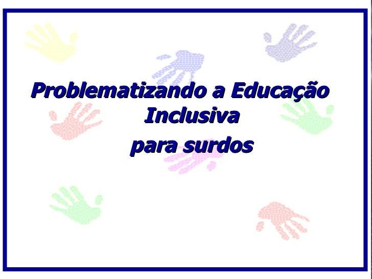 Problematizando a Educação           Inclusiva         para surdos