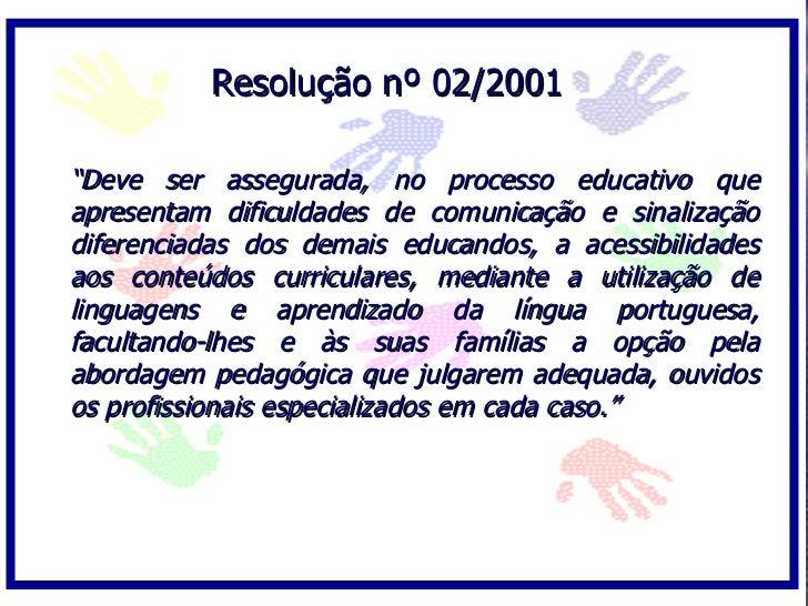 """Resolução nº 02/2001  """"Deve ser assegurada, no processo educativo que apresentam dificuldades de comunicação e sinalização..."""