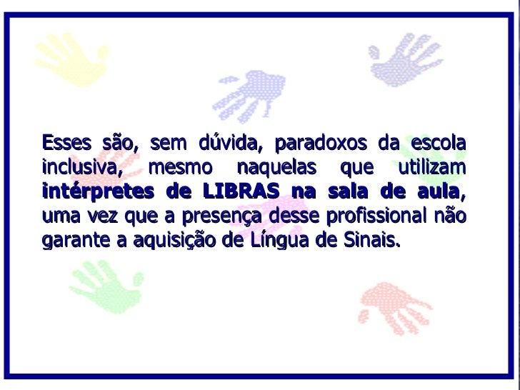 Esses são, sem dúvida, paradoxos da escola inclusiva, mesmo naquelas que utilizam intérpretes de LIBRAS na sala de aula, u...