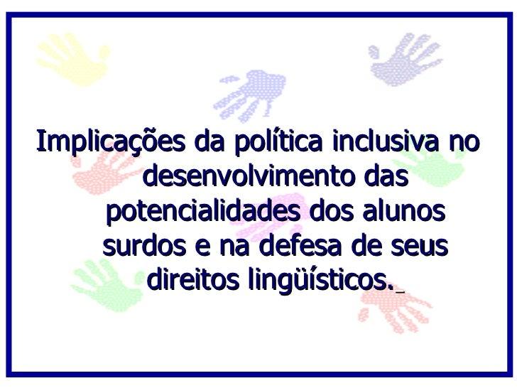 Implicações da política inclusiva no         desenvolvimento das      potencialidades dos alunos      surdos e na defesa d...