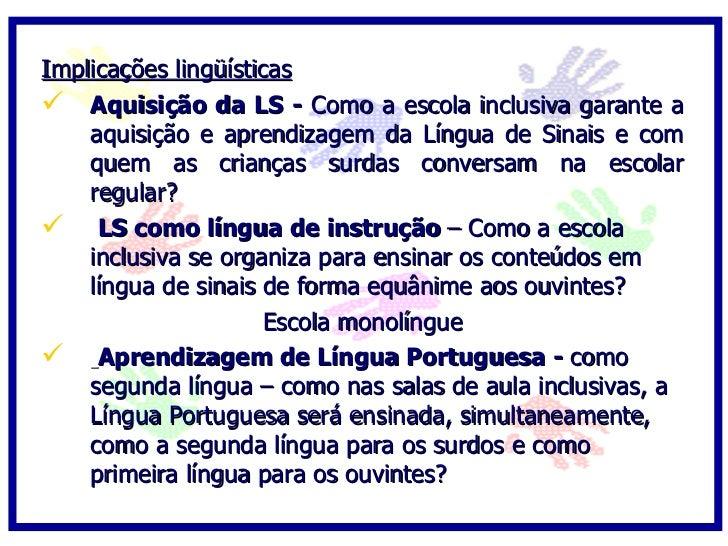 Implicações lingüísticas  Aquisição da LS - Como a escola inclusiva garante a     aquisição e aprendizagem da Língua de S...