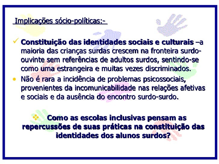 Implicações sócio-políticas:-   Constituição das identidades sociais e culturais –a     maioria das crianças surdas cresc...