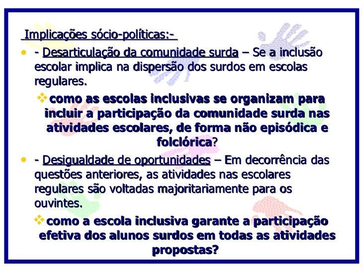 Implicações sócio-políticas:- • - Desarticulação da comunidade surda – Se a inclusão    escolar implica na dispersão dos s...