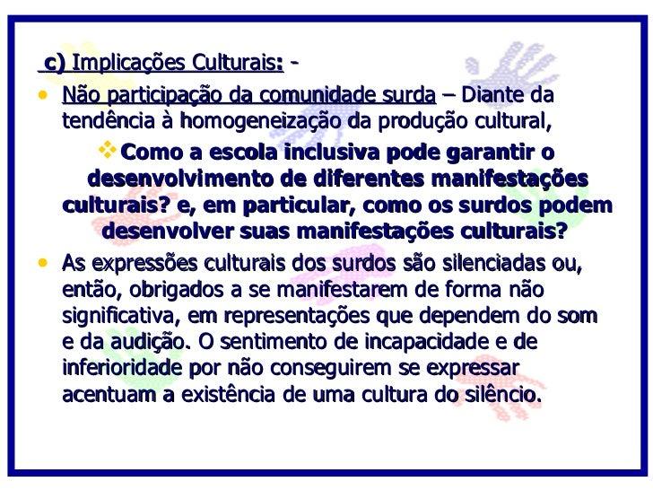 c) Implicações Culturais: - • Não participação da comunidade surda – Diante da    tendência à homogeneização da produção c...