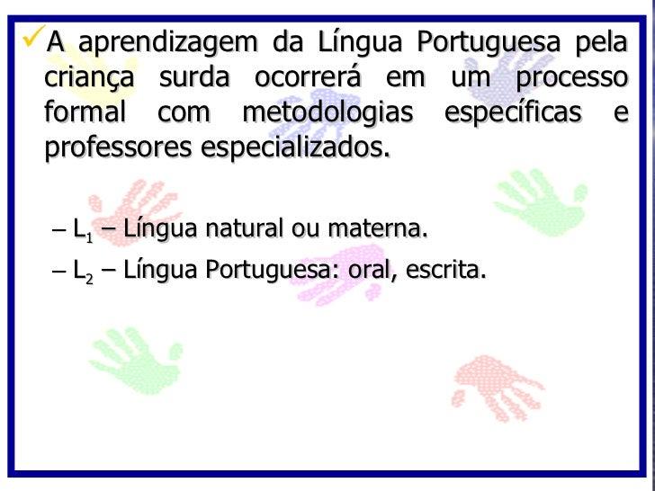 A aprendizagem da Língua Portuguesa pela  criança surda ocorrerá em um processo  formal com metodologias específicas e  p...