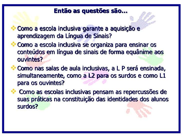 Então as questões são…   Como a escola inclusiva garante a aquisição e   aprendizagem da Língua de Sinais?  Como a escol...