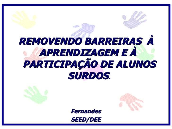 REMOVENDO BARREIRAS À     APRENDIZAGEM E À  PARTICIPAÇÃO DE ALUNOS          SURDOS.           Fernandes         SEED/DEE