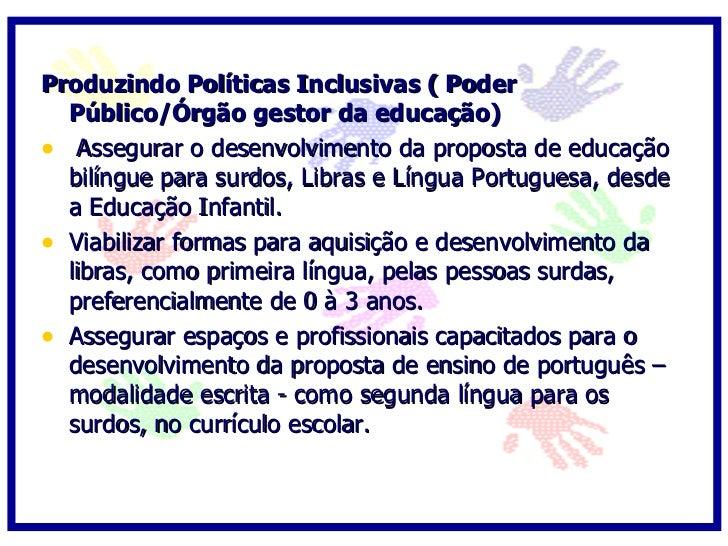 Produzindo Políticas Inclusivas ( Poder   Público/Órgão gestor da educação) • Oportunizar a aprendizagem da língua de sina...