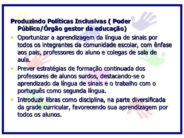 Produzindo Políticas Inclusivas ( Poder   Público/Órgão gestor da educação)  • Prever a atuação de educadores surdos (moni...