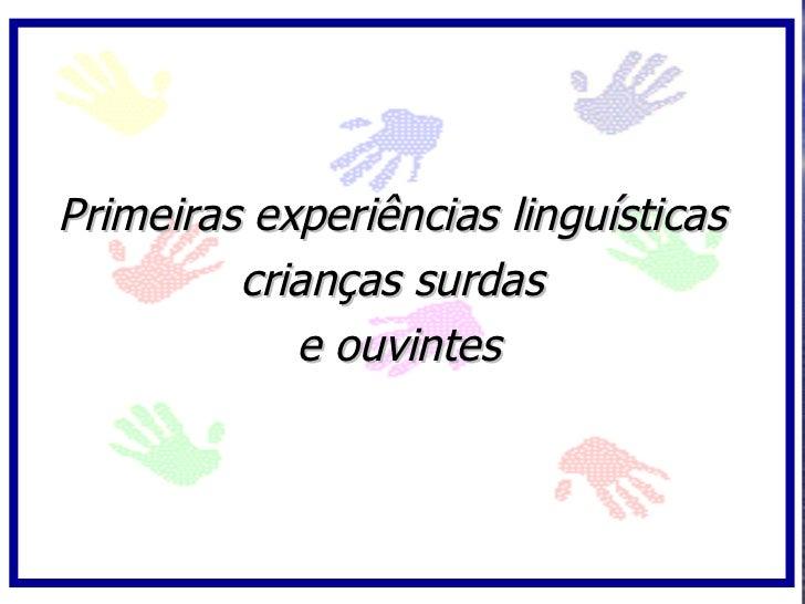 Primeiras experiências linguísticas          crianças surdas             e ouvintes