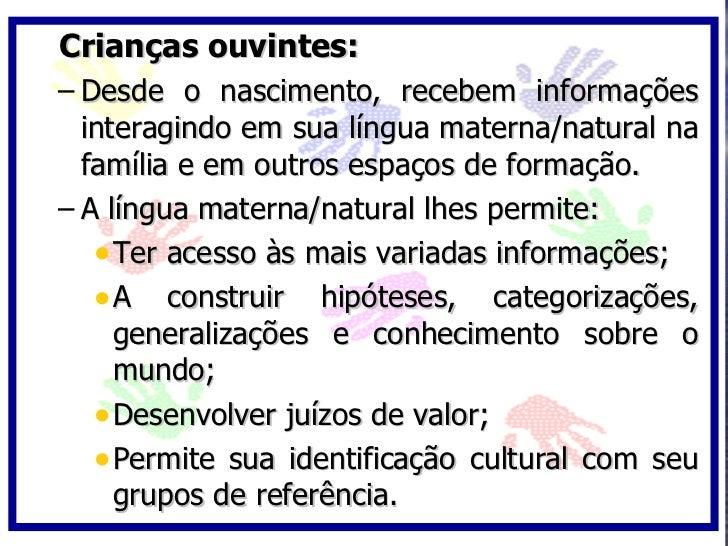 Crianças ouvintes: – Desde o nascimento, recebem informações   interagindo em sua língua materna/natural na   família e em...