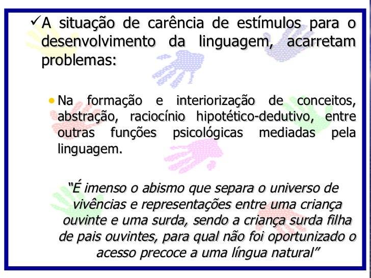 A situação de carência de estímulos para o  desenvolvimento da linguagem, acarretam  problemas:    • Na formação e interi...