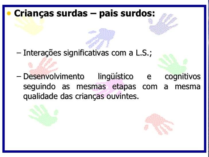 • Crianças surdas – pais surdos:     – Interações significativas com a L.S.;    – Desenvolvimento     lingüístico  e cogni...