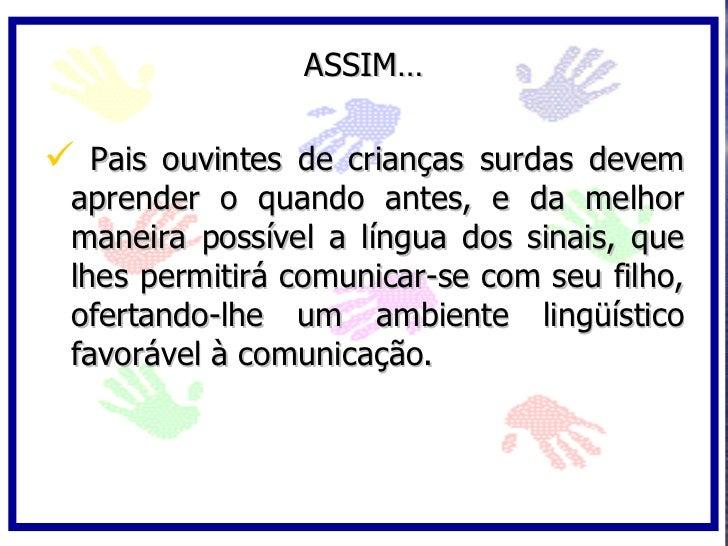 ASSIM…   Pais ouvintes de crianças surdas devem  aprender o quando antes, e da melhor  maneira possível a língua dos sina...
