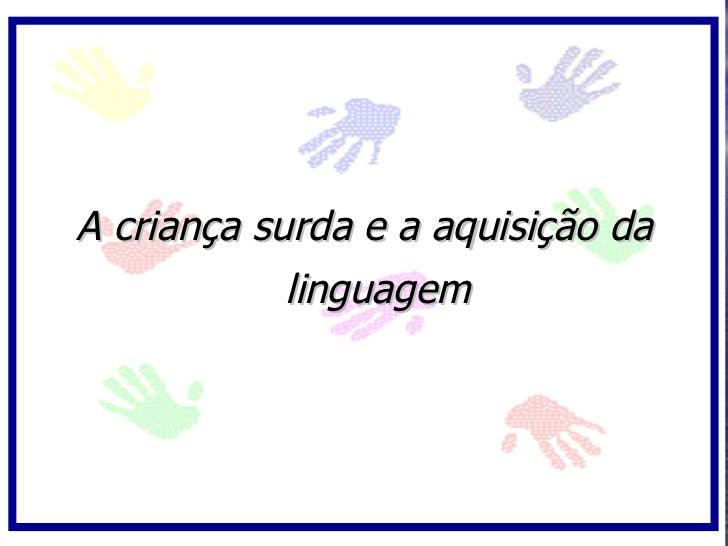 A criança surda e a aquisição da             linguagem