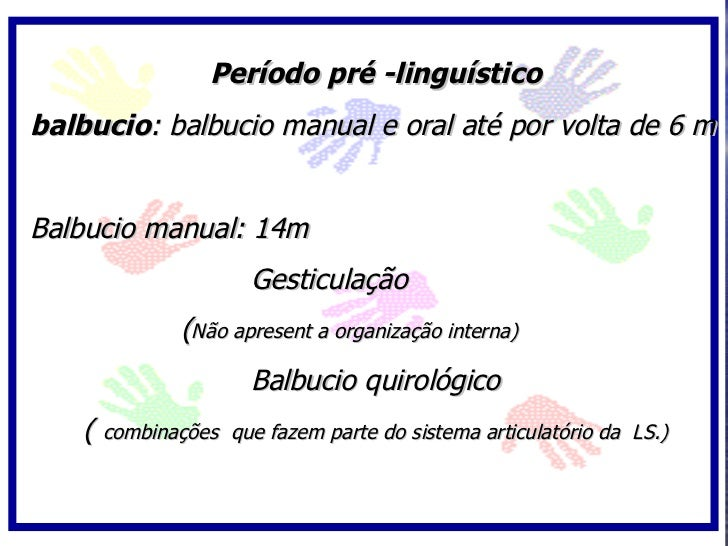 Período pré -linguístico balbucio: balbucio manual e oral até por volta de 6 m   Balbucio manual: 14m                     ...