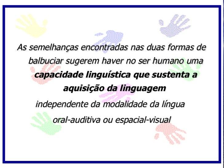 As semelhanças encontradas nas duas formas de    balbuciar sugerem haver no ser humano uma     capacidade linguística que ...