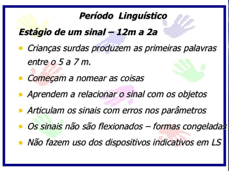 Período Linguístico Estágio de um sinal – 12m a 2a • Crianças surdas produzem as primeiras palavras   entre o 5 a 7 m. • C...