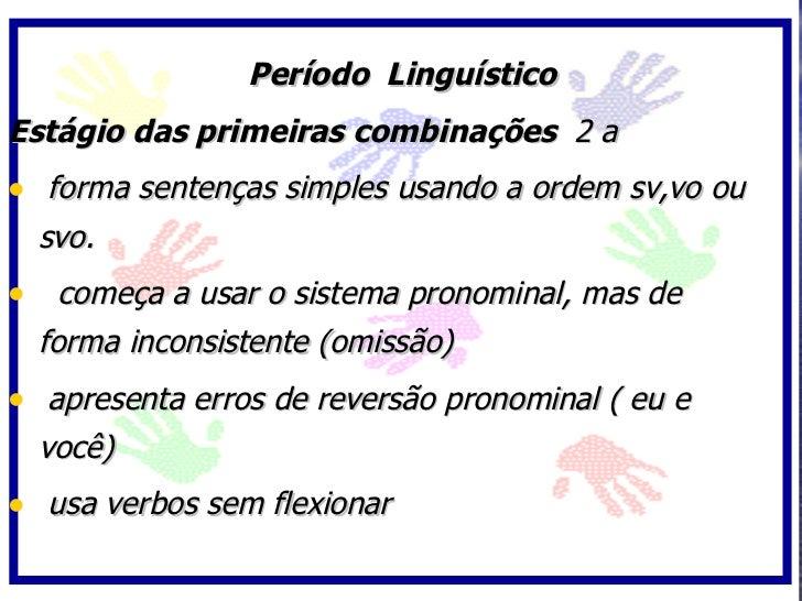 Período Linguístico Estágio das primeiras combinações 2 a • forma sentenças simples usando a ordem sv,vo ou   svo. • começ...