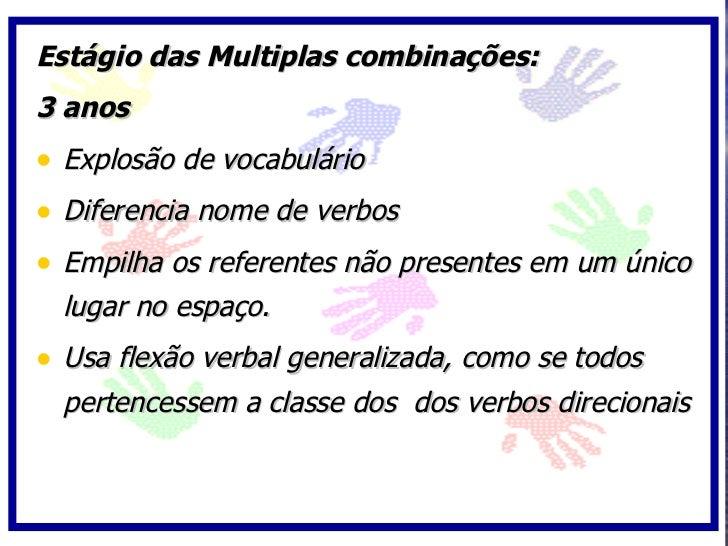 Estágio das Multiplas combinações: 3 anos • Explosão de vocabulário • Diferencia nome de verbos • Empilha os referentes nã...