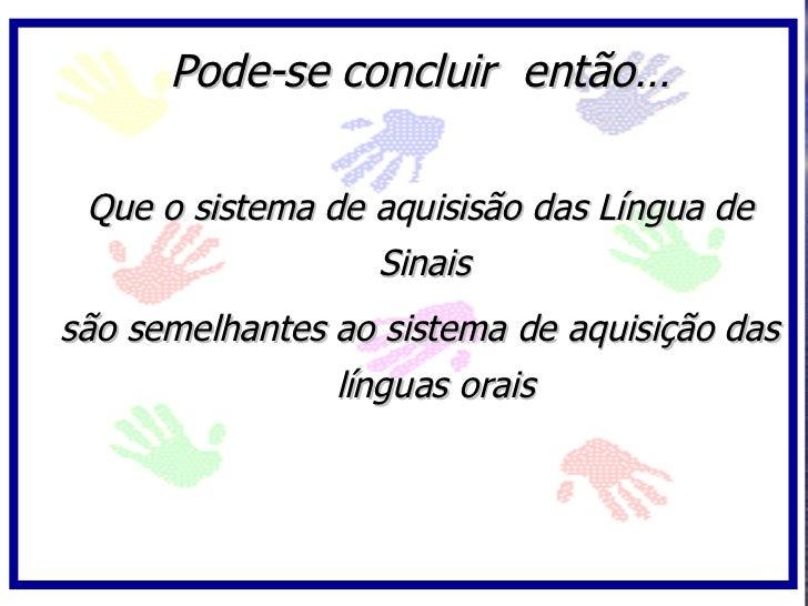 Pode-se concluir então…   Que o sistema de aquisisão das Língua de                   Sinais são semelhantes ao sistema de ...