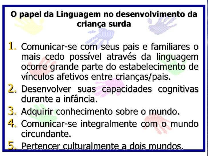 O papel da Linguagem no desenvolvimento da                 criança surda  1. Comunicar-se com seus pais e familiares o    ...