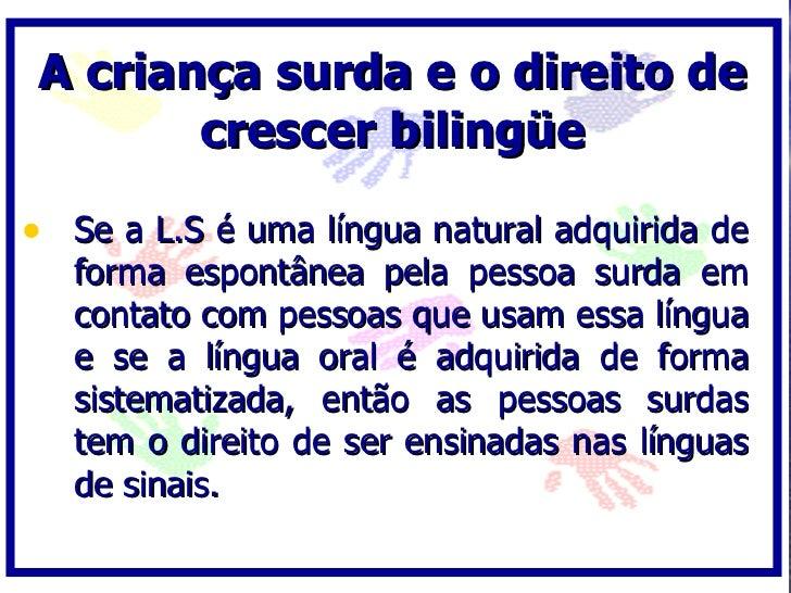 A criança surda e o direito de         crescer bilingüe  • Se a L.S é uma língua natural adquirida de    forma espontânea ...