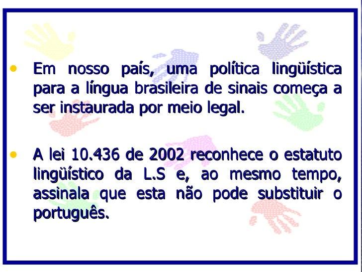 • Em nosso país, uma política lingüística    para a língua brasileira de sinais começa a    ser instaurada por meio legal....