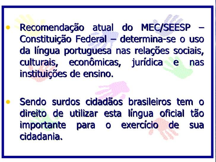 • Recomendação atual do MEC/SEESP –   Constituição Federal – determina-se o uso   da língua portuguesa nas relações sociai...
