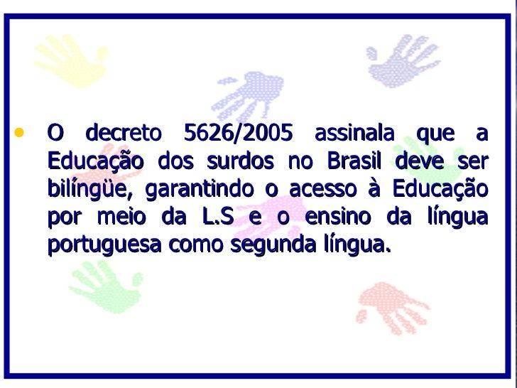 • O decreto 5626/2005 assinala que a   Educação dos surdos no Brasil deve ser   bilíngüe, garantindo o acesso à Educação  ...