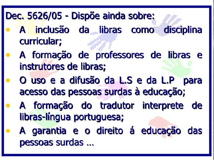 Dec. 5626/05 - Dispõe ainda sobre: • A inclusão da libras como disciplina    curricular; • A formação de professores de li...